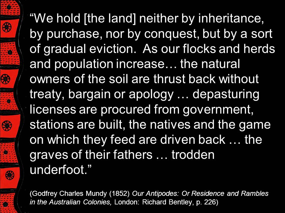 We hold [the land] neither by inheritance, by purchase, nor by conquest, but by a sort of gradual eviction. As our flocks and herds and population increase… the natural owners of the soil are thrust back without treaty, bargain or apology … depasturing licenses are procured from government, stations are built, the natives and the game on which they feed are driven back … the graves of their fathers … trodden underfoot.